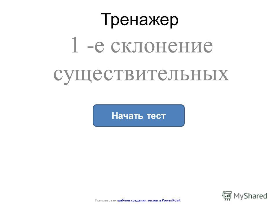 Тренажер 1 -е склонение существительных Начать тест Использован шаблон создания тестов в PowerPointшаблон создания тестов в PowerPoint