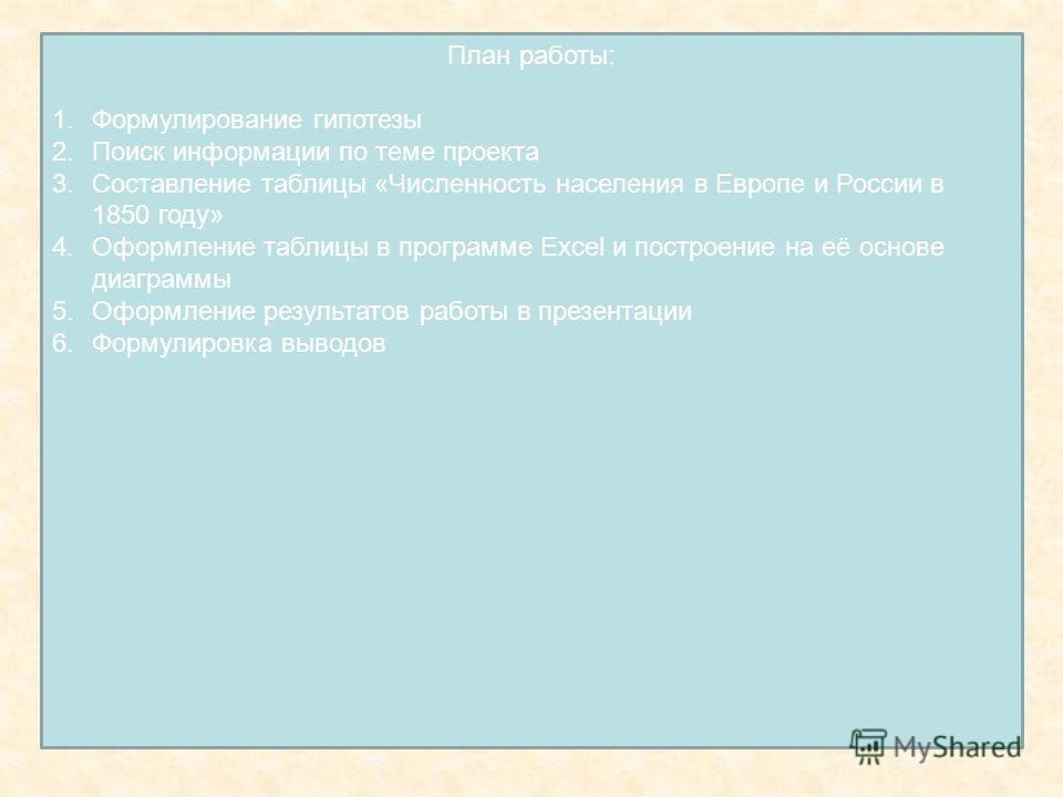 План работы: 1.Формулирование гипотезы 2.Поиск информации по теме проекта 3.Составление таблицы «Численность населения в Европе и России в 1850 году» 4.Оформление таблицы в программе Excel и построение на её основе диаграммы 5.Оформление результатов