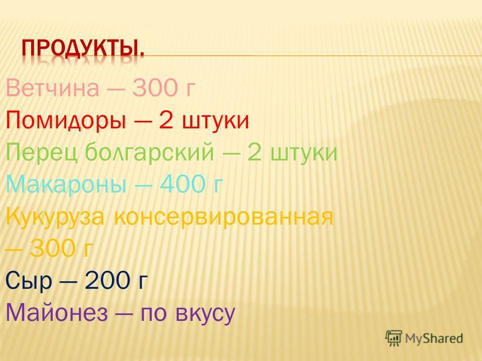 Ветчина 300 г Помидоры 2 штуки Перец болгарский 2 штуки Макароны 400 г Кукуруза консервированная 300 г Сыр 200 г Майонез по вкусу