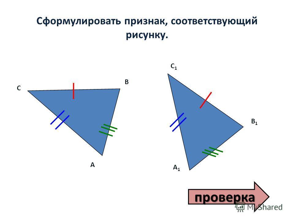 Сформулировать признак, соответствующий рисунку. А С A1A1 В1В1 С1С1 В проверка