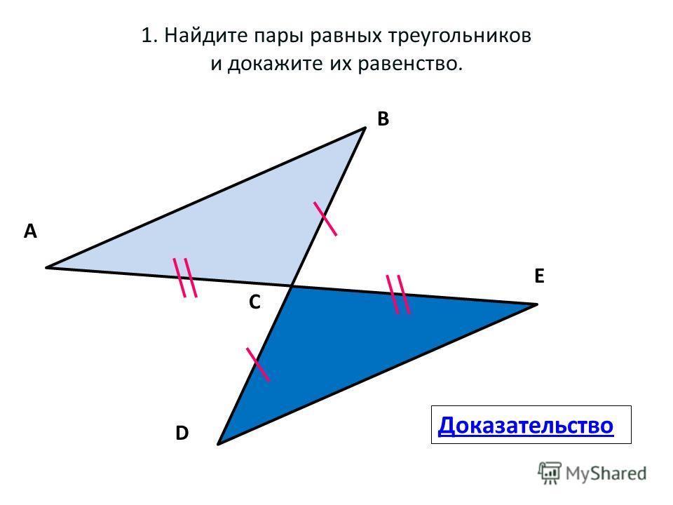 1. Найдите пары равных треугольников и докажите их равенство. А В С D Е Доказательство