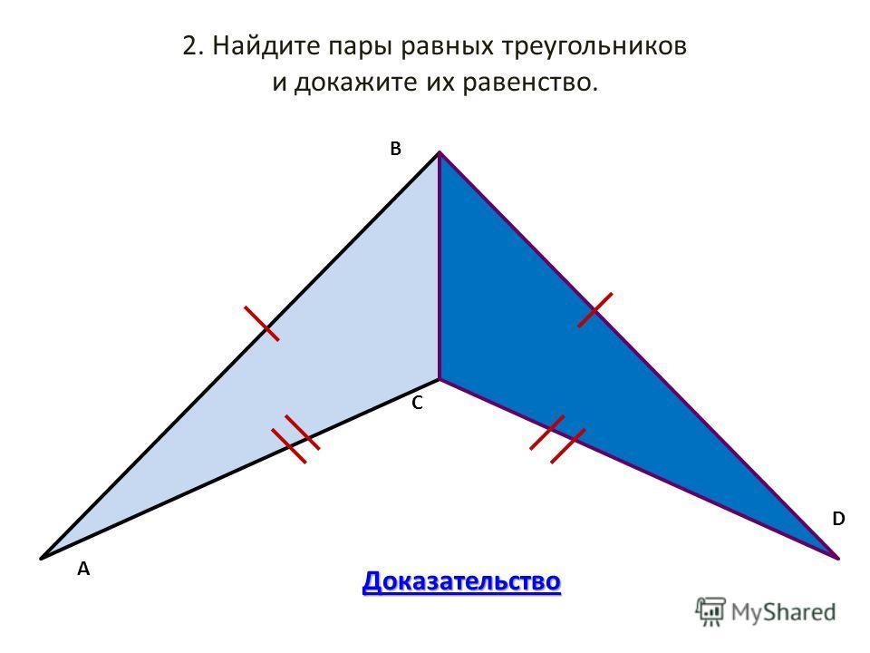 2. Найдите пары равных треугольников и докажите их равенство. АBC D Доказательство