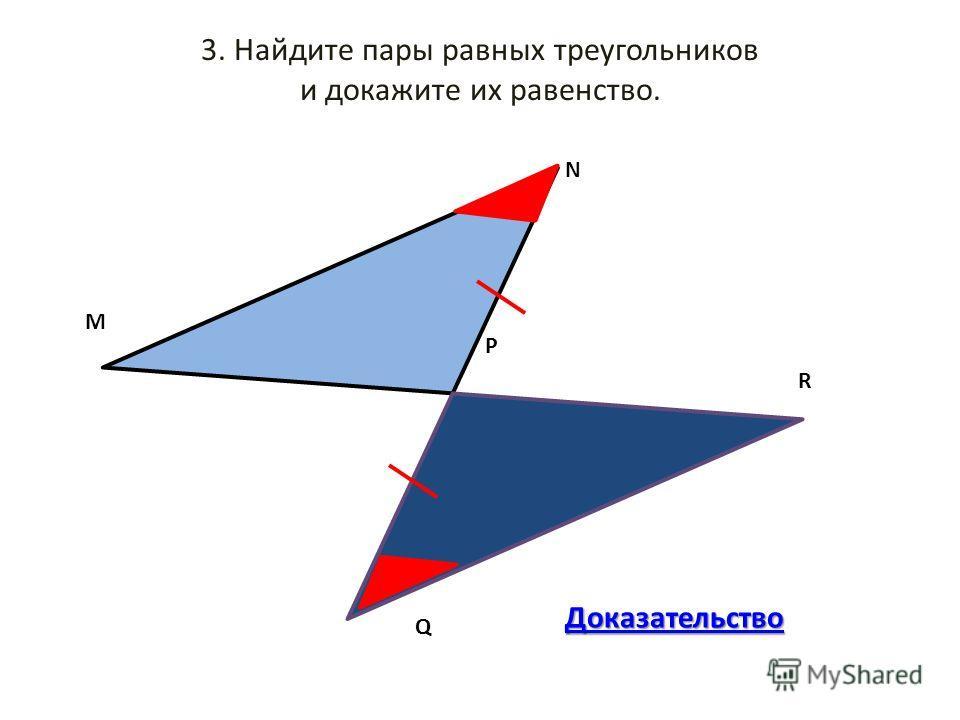 3. Найдите пары равных треугольников и докажите их равенство. M Q RNР Доказательство