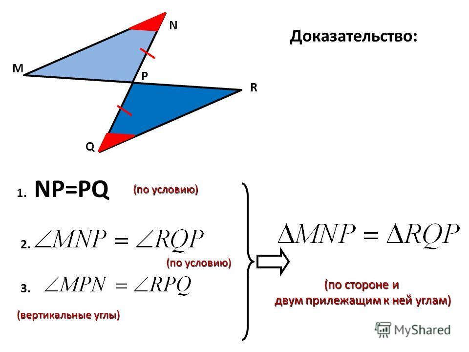 Доказательство: (по стороне и (по стороне и двум прилежащим к ней углам) двум прилежащим к ней углам) M Q R N P (вертикальные углы) (вертикальные углы)3. 2. (по условию) 1. 1. NР=PQ (по условию)