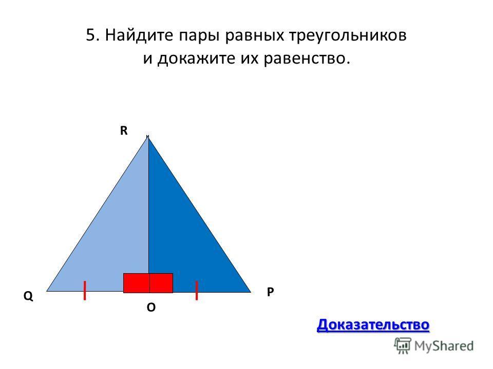 5. Найдите пары равных треугольников и докажите их равенство. R Q P O Доказательство