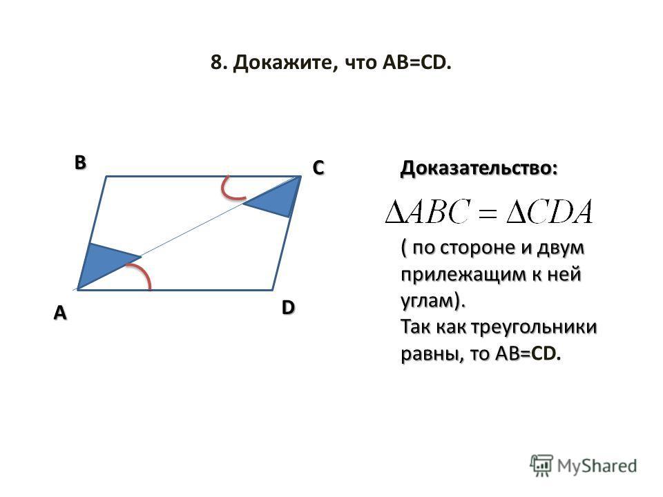 8. Докажите, что АВ=СD. D A C B Доказательство: ( по стороне и двум прилежащим к ней углам). Так как треугольники равны, то АВ= Так как треугольники равны, то АВ=СD.