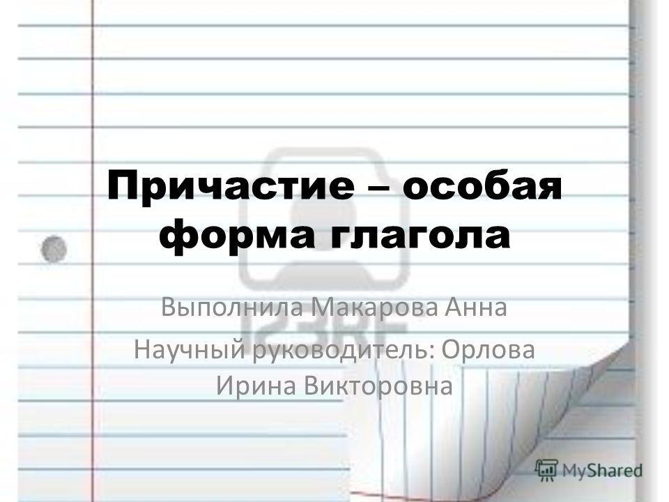 Причастие – особая форма глагола Выполнила Макарова Анна Научный руководитель: Орлова Ирина Викторовна