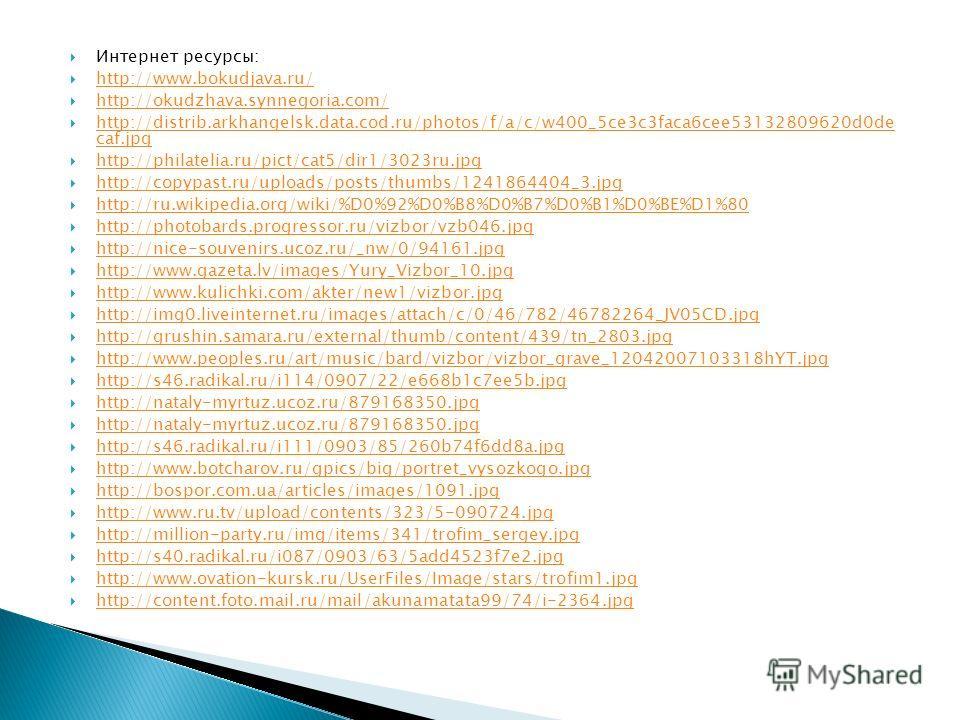 Интернет ресурсы: http://www.bokudjava.ru/ http://okudzhava.synnegoria.com/ http://distrib.arkhangelsk.data.cod.ru/photos/f/a/c/w400_5ce3c3faca6cee53132809620d0de caf.jpg http://distrib.arkhangelsk.data.cod.ru/photos/f/a/c/w400_5ce3c3faca6cee53132809
