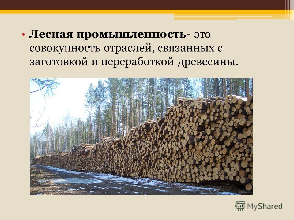 Лесная промышленность- это совокупность отраслей, связанных с заготовкой и переработкой древесины.
