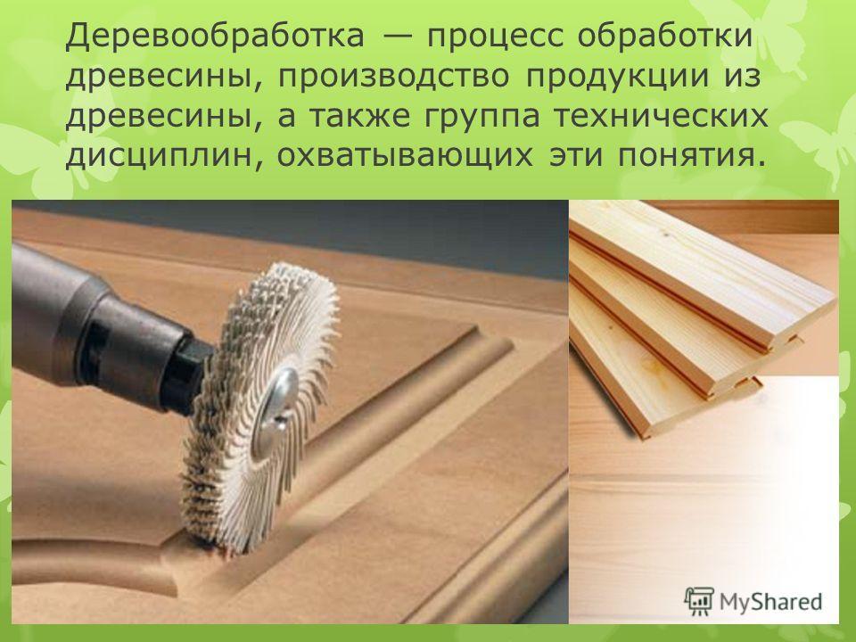 Деревообработка процесс обработки древесины, производство продукции из древесины, а также группа технических дисциплин, охватывающих эти понятия.