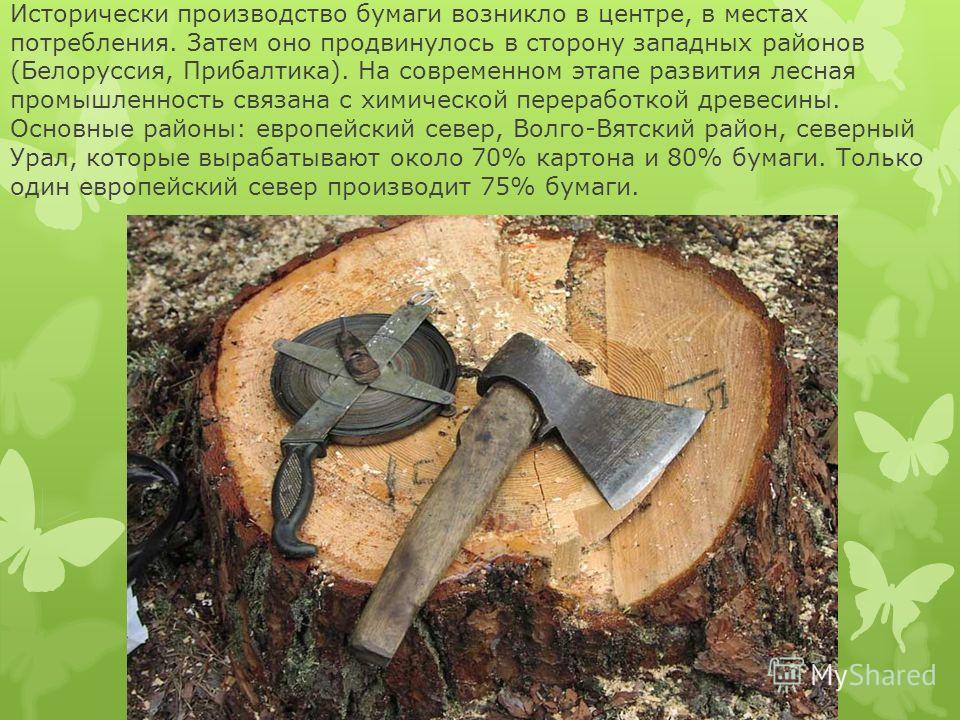 Исторически производство бумаги возникло в центре, в местах потребления. Затем оно продвинулось в сторону западных районов (Белоруссия, Прибалтика). На современном этапе развития лесная промышленность связана с химической переработкой древесины. Осно
