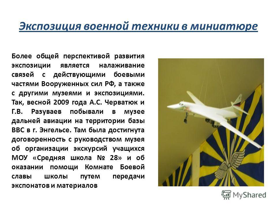 Экспозиция военной техники в миниатюре Более общей перспективой развития экспозиции является налаживание связей с действующими боевыми частями Вооруженных сил РФ, а также с другими музеями и экспозициями. Так, весной 2009 года А.С. Черватюк и Г.В. Ра