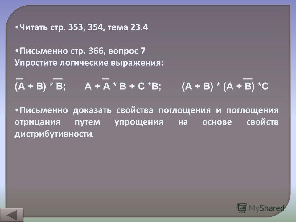 Читать стр. 353, 354, тема 23.4 Письменно стр. 366, вопрос 7 Упростите логические выражения: (А + В) * В; А + А * В + С *В; (А + В) * (А + В) *С Письменно доказать свойства поглощения и поглощения отрицания путем упрощения на основе свойств дистрибут
