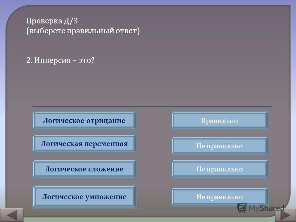 Проверка Д / З ( выберете правильный ответ ) 2. Инверсия – это ? Правильно Не правильно Логическое отрицание Логическая переменная Логическое сложение Логическое умножение