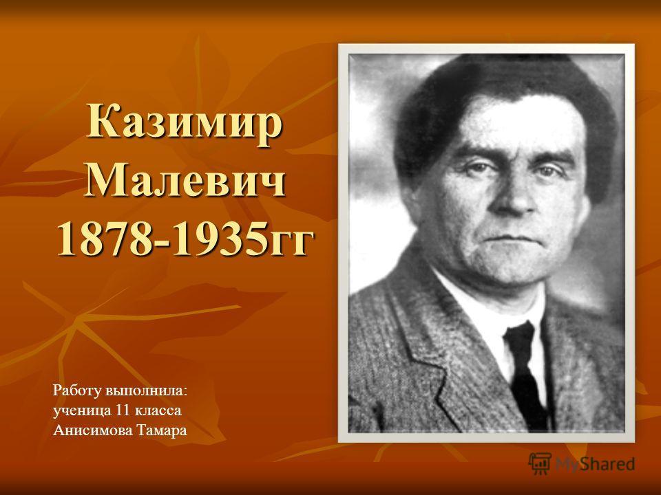 Казимир Малевич 1878-1935гг Работу выполнила: ученица 11 класса Анисимова Тамара