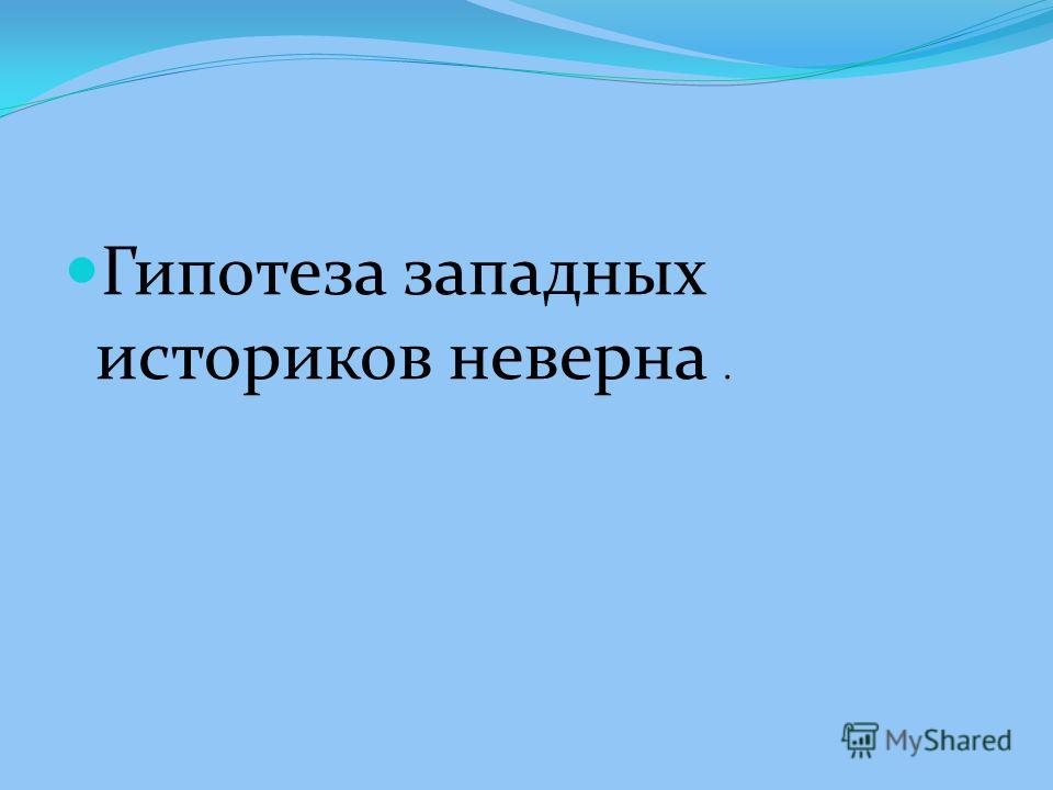 Гипотеза западных историков неверна.