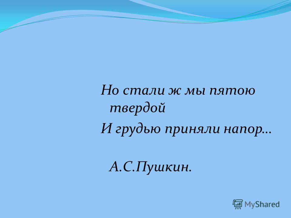 Но стали ж мы пятою твердой И грудью приняли напор… А.С.Пушкин.