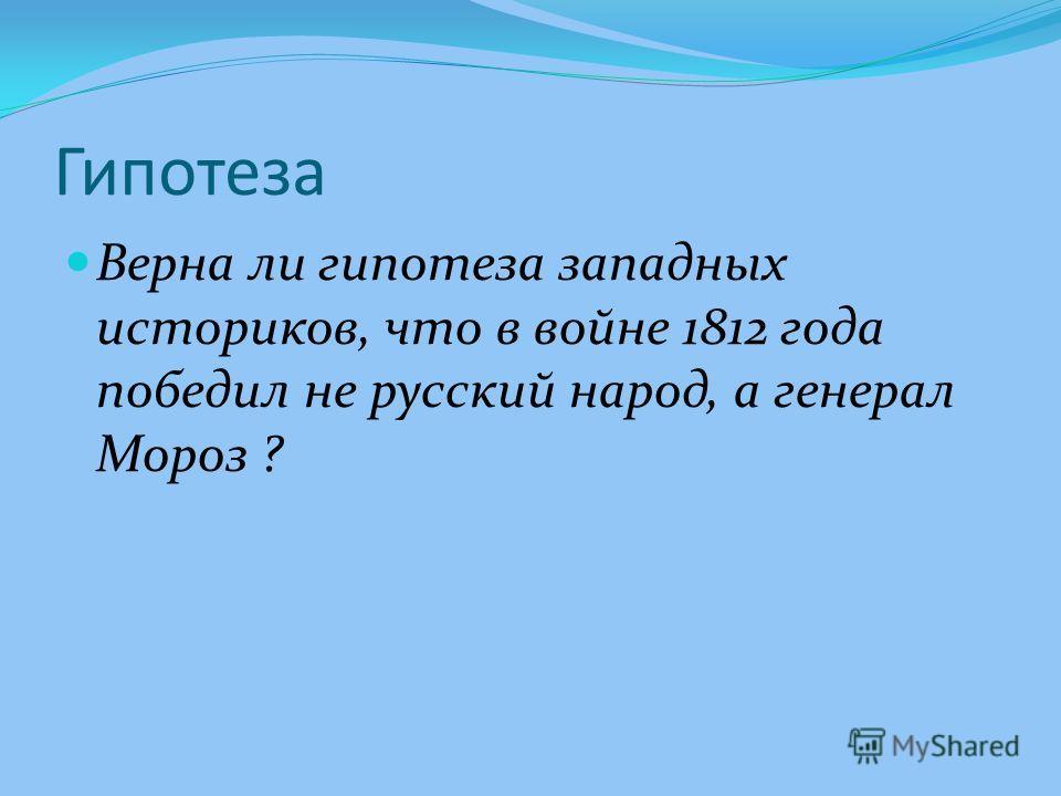 Гипотеза Верна ли гипотеза западных историков, что в войне 1812 года победил не русский народ, а генерал Мороз ?