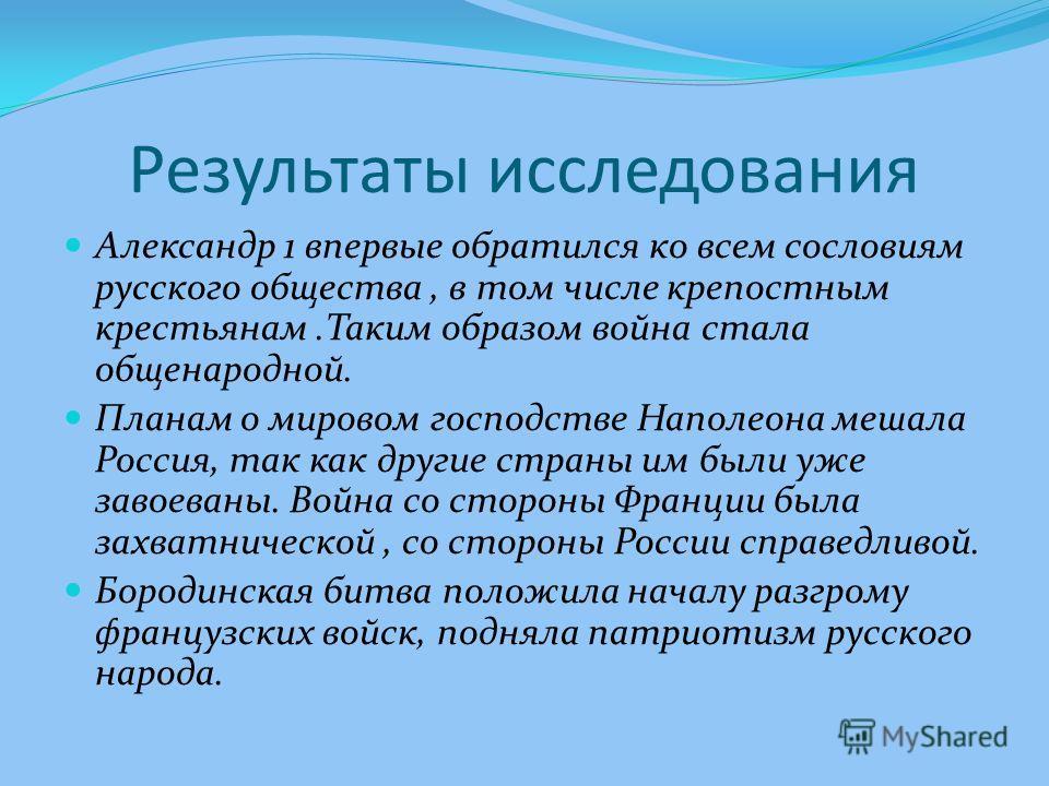 Результаты исследования Александр 1 впервые обратился ко всем сословиям русского общества, в том числе крепостным крестьянам.Таким образом война стала общенародной. Планам о мировом господстве Наполеона мешала Россия, так как другие страны им были уж