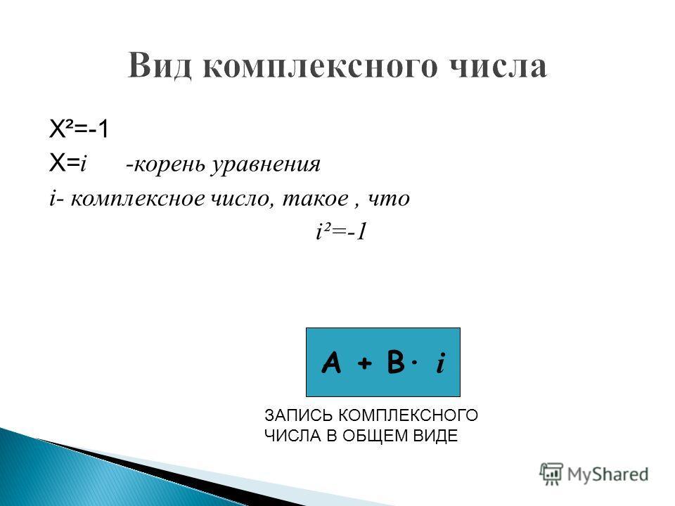 Х²=-1 Х= i -корень уравнения i- комплексное число, такое, что i²=-1 А + В· i ЗАПИСЬ КОМПЛЕКСНОГО ЧИСЛА В ОБЩЕМ ВИДЕ