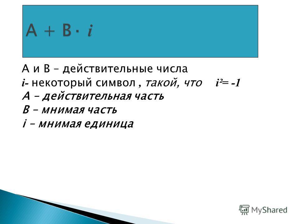 А и В – действительные числа i- некоторый символ, такой, что i²= -1 А – действительная часть В – мнимая часть i – мнимая единица