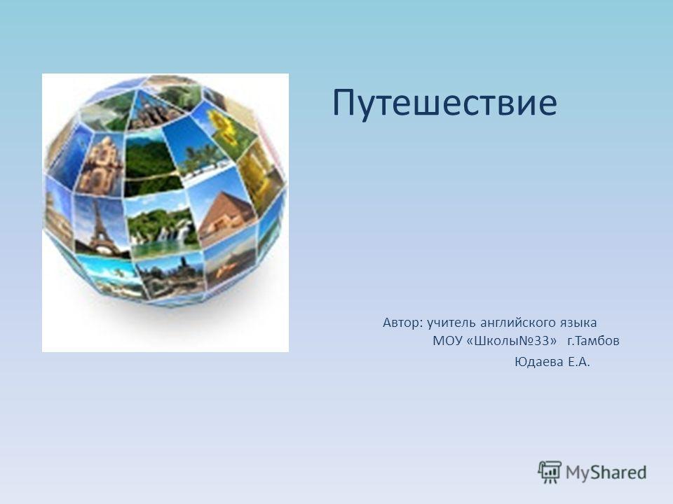 Путешествие Автор: учитель английского языка МОУ «Школы33» г.Тамбов Юдаева Е.А.