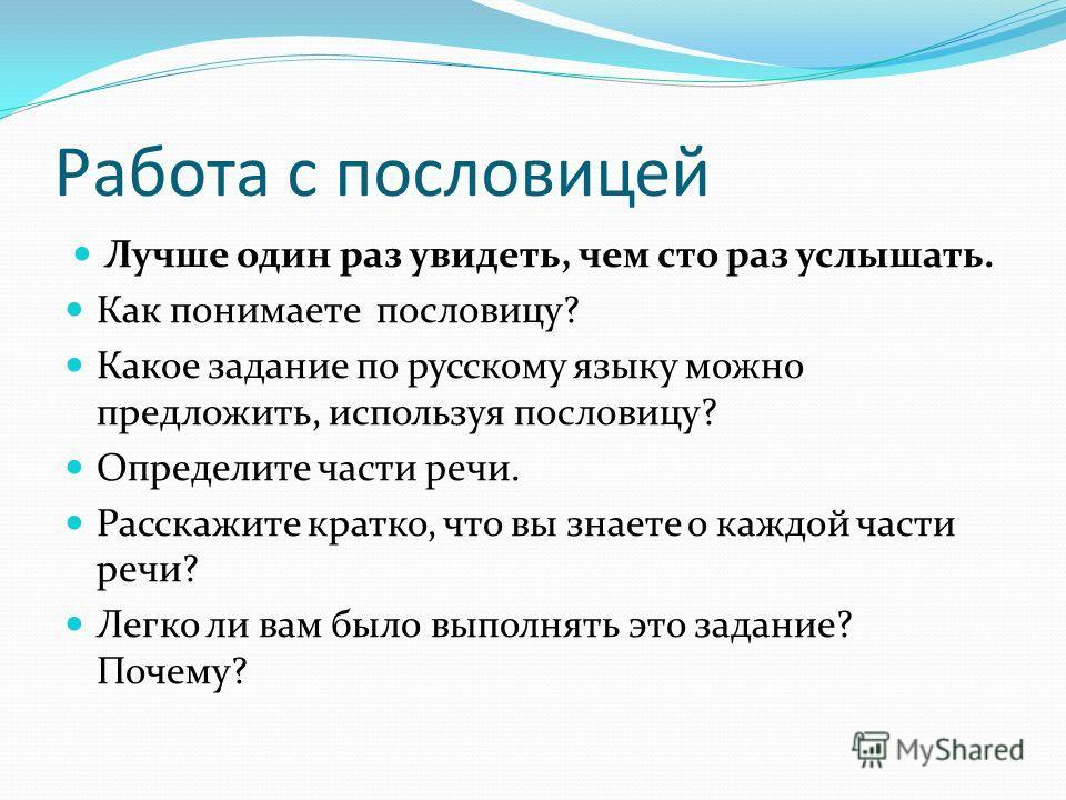 Работа с пословицей Лучше один раз увидеть, чем сто раз услышать. Как понимаете пословицу? Какое задание по русскому языку можно предложить, используя пословицу? Определите части речи. Расскажите кратко, что вы знаете о каждой части речи? Легко ли ва