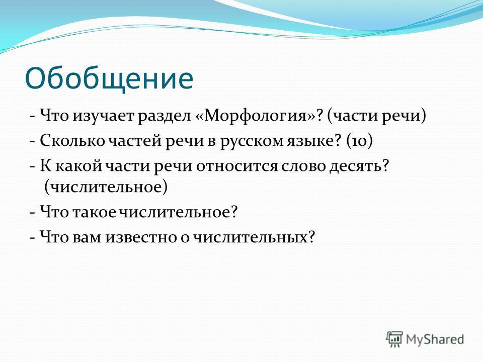 Обобщение - Что изучает раздел «Морфология»? (части речи) - Сколько частей речи в русском языке? (10) - К какой части речи относится слово десять? (числительное) - Что такое числительное? - Что вам известно о числительных?