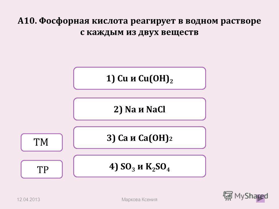 Верно Неверно 3) Ca и Ca(OH) 2 1) Сu и Сu(ОН) 2 Неверно 2) Na и NaCl Неверно 4) SO 3 и K 2 SO 4 А10. Фосфорная кислота реагирует в водном растворе с каждым из двух веществ 12.04.2013Маркова Ксения ТМ ТР