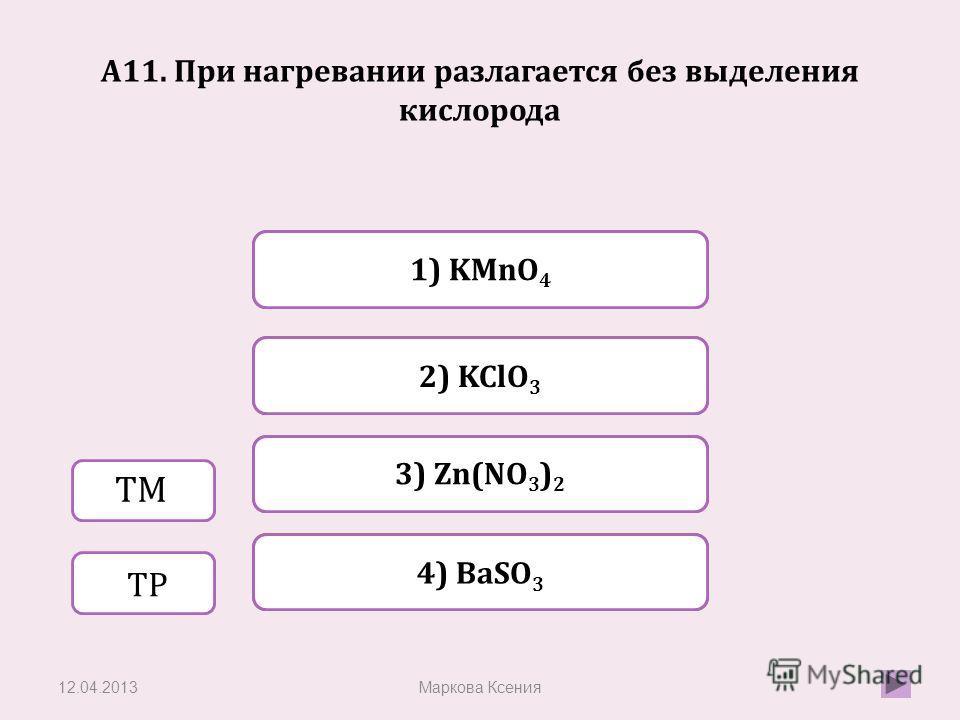Верно Неверно 1) KMnO 4 4) BaSO 3 Неверно 2) KClO 3 Неверно 3) Zn(NO 3 ) 2 А11. При нагревании разлагается без выделения кислорода 12.04.2013Маркова Ксения ТМ ТР
