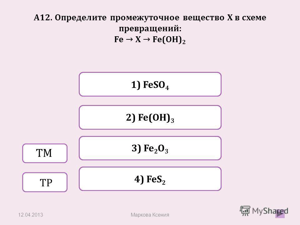 Верно Неверно 2) Fe(OH) 3 1) FeSO 4 Неверно 3) Fe 2 O 3 Неверно 4) FeS 2 А12. Определите промежуточное вещество X в схеме превращений: Fe X Fe(OH) 2 12.04.2013Маркова Ксения ТМ ТР