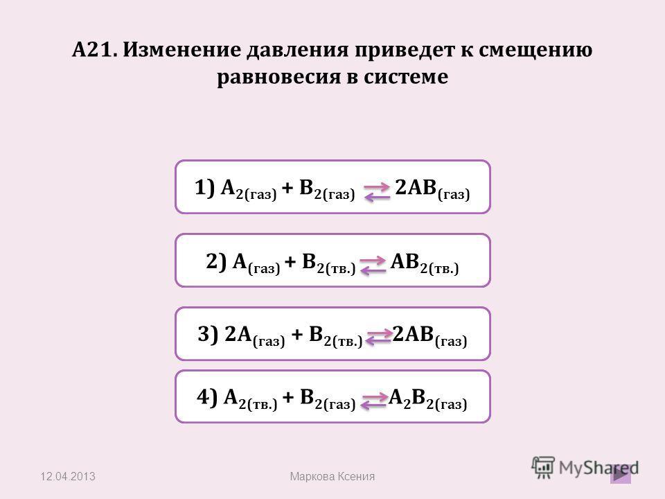 Верно Неверно 1) A 2(газ) + В 2(газ) 2АВ (газ) Неверно 2) А (газ) + В 2(тв.) АВ 2(тв.) Неверно 4) А 2(тв.) + В 2(газ) А 2 В 2(газ) А21. Изменение давления приведет к смещению равновесия в системе 12.04.2013Маркова Ксения 3) 2А (газ) + В 2(тв.) 2АВ (г