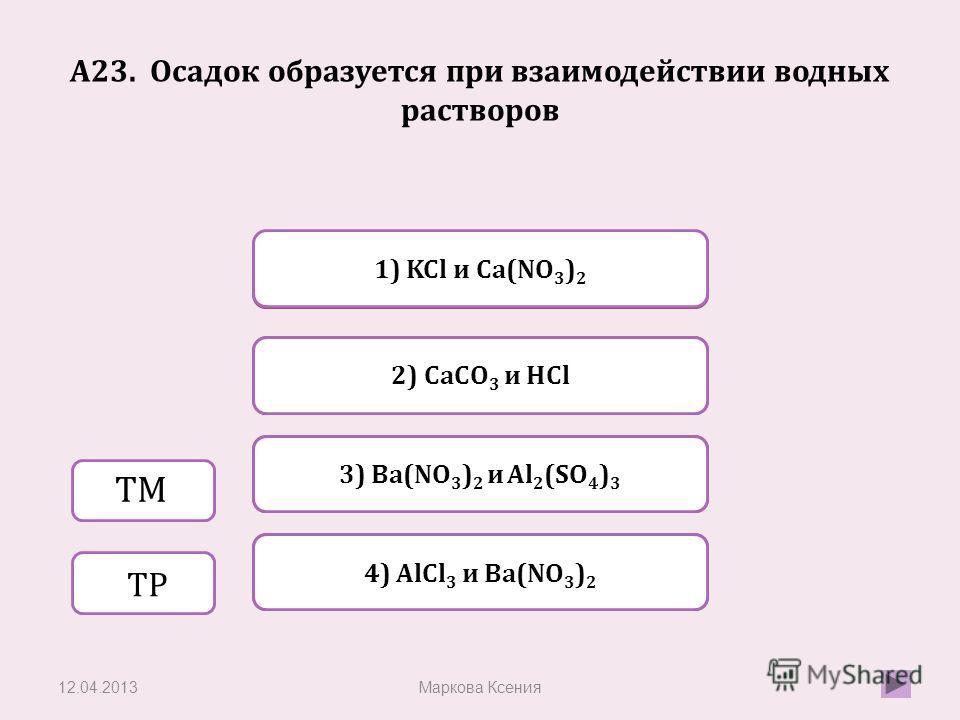 Верно Неверно 3) Ba(NO 3 ) 2 и Al 2 (SO 4 ) 3 1) KCl и Ca(NO 3 ) 2 Неверно 2) CaCO 3 и HCl Неверно 4) AlCl 3 и Ba(NO 3 ) 2 A23. Осадок образуется при взаимодействии водных растворов 12.04.2013Маркова Ксения ТМ ТР