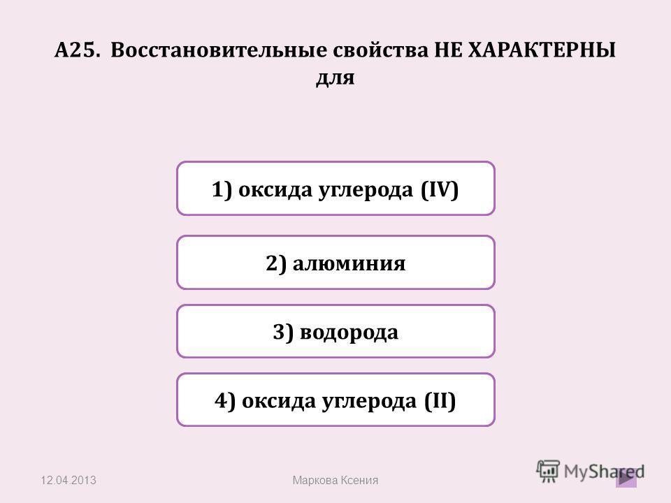 Верно Неверно 2) алюминия 1) оксида углерода (IV) Неверно 3) водорода Неверно 4) оксида углерода (II) А25. Восстановительные свойства НЕ ХАРАКТЕРНЫ для 12.04.2013Маркова Ксения
