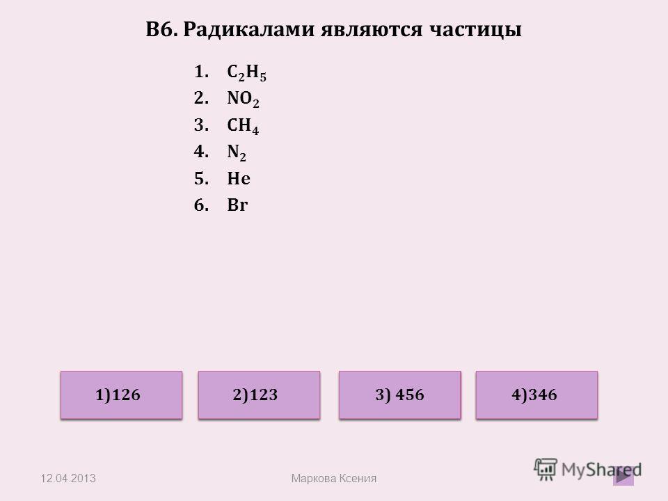 В6. Радикалами являются частицы 1.C 2 H 5 2.NO 2 3.CH 4 4.N 2 5.He 6.Br 12.04.2013Маркова Ксения Неверно Верно Неверно 4)346 2)123 3) 456 1)126