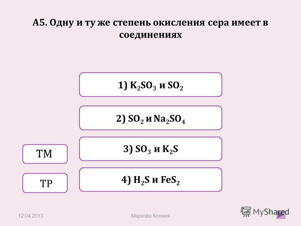Верно Неверно 2) SO 2 и Na 2 SO 4 1) K 2 SO 3 и SO 2 Неверно 3) SO 3 и K 2 S Неверно 4) H 2 S и FeS 2 A5. Одну и ту же степень окисления cера имеет в соединениях 12.04.2013Маркова Ксения ТМ ТР