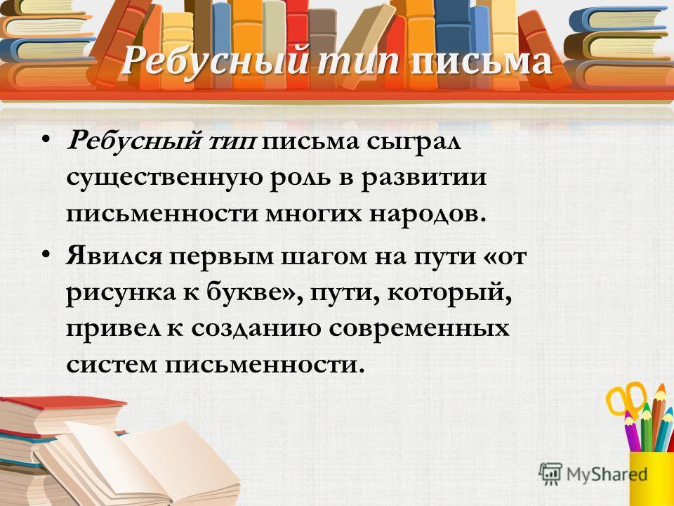 Ребусный тип письма Ребусный тип письма сыграл существенную роль в развитии письменности многих народов. Явился первым шагом на пути «от рисунка к букве», пути, который, привел к созданию современных систем письменности.