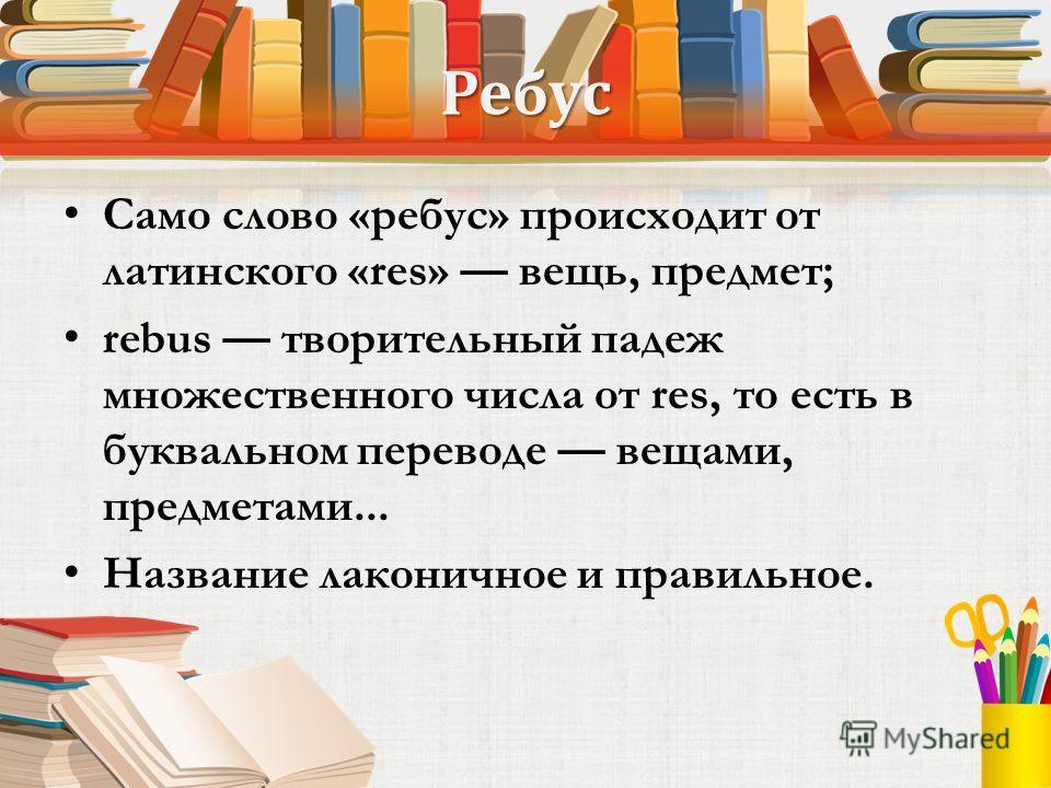 Ребус Само слово «ребус» происходит от латинского «res» вещь, предмет; rebus творительный падеж множественного числа от res, то есть в буквальном переводе вещами, предметами... Название лаконичное и правильное.