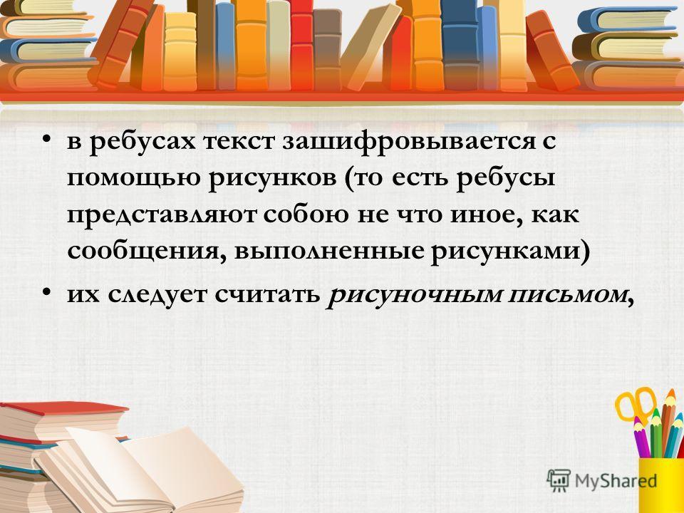 в ребусах текст зашифровывается с помощью рисунков (то есть ребусы представляют собою не что иное, как сообщения, выполненные рисунками) их следует считать рисуночным письмом,