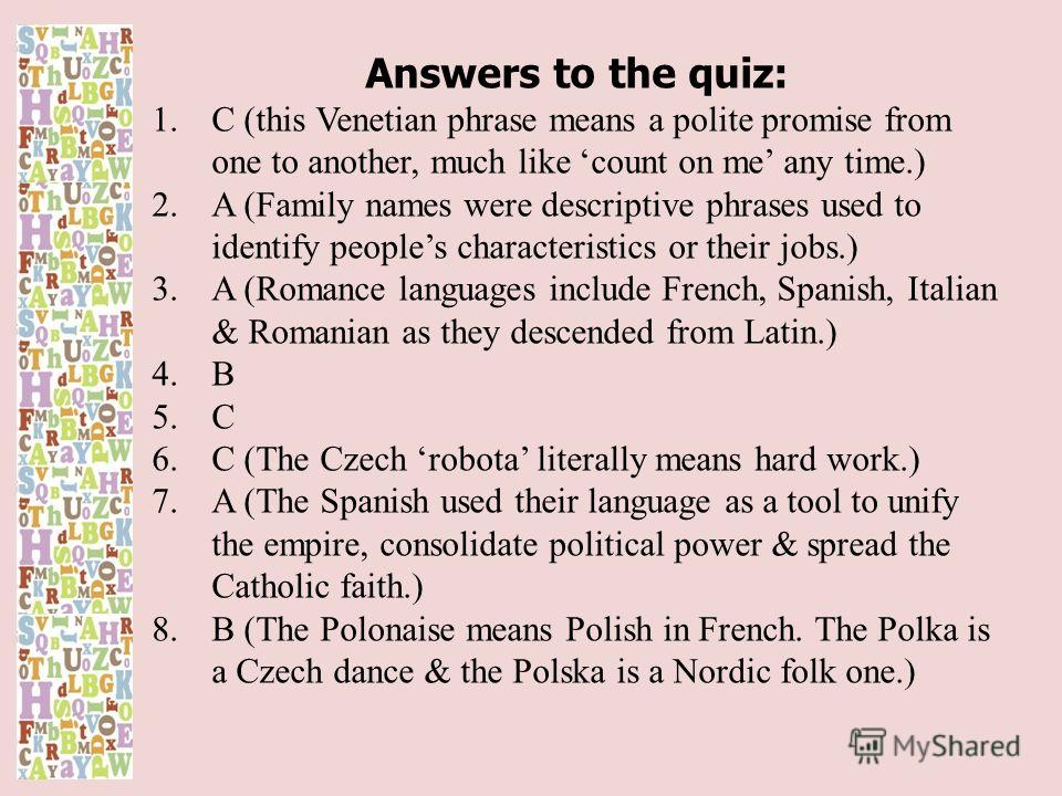 Answers to the quiz: 1.C (this Venetian phrase means a polite promise from one to another, much like count on me any time.) 2.A (Family names were descriptive phrases used to identify peoples characteristics or their jobs.) 3.A (Romance languages inc