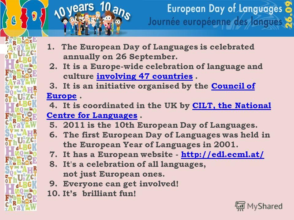 1.The European Day of Languages is celebrated annually on 26 September. 2. It is a Europe-wide celebration of language and culture involving 47 countries.involving 47 countries 3. It is an initiative organised by the Council of Europe.Council of Euro