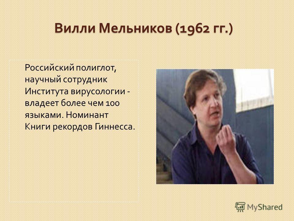 Российский полиглот, научный сотрудник Института вирусологии - владеет более чем 100 языками. Номинант Книги рекордов Гиннесса. Вилли Мельников (1962 гг.)