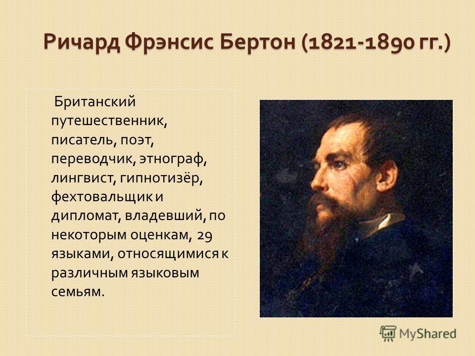 Ричард Фрэнсис Бертон (1821-1890 гг.) Британский путешественник, писатель, поэт, переводчик, этнограф, лингвист, гипнотизёр, фехтовальщик и дипломат, владевший, по некоторым оценкам, 29 языками, относящимися к различным языковым семьям.