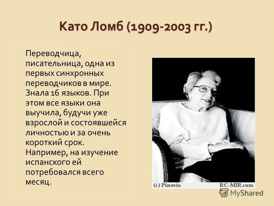 Като Ломб (1909-2003 гг.) Переводчица, писательница, одна из первых синхронных переводчиков в мире. Знала 16 языков. При этом все языки она выучила, будучи уже взрослой и состоявшейся личностью и за очень короткий срок. Например, на изучение испанско