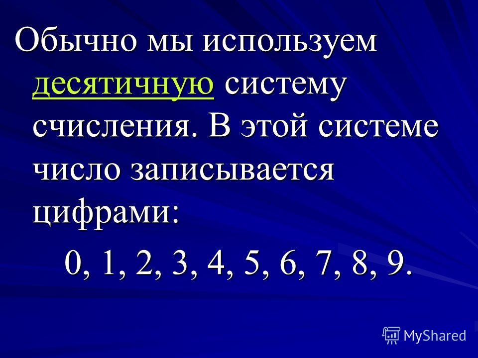 Обычно мы используем десятичную систему счисления. В этой системе число записывается цифрами: 0, 1, 2, 3, 4, 5, 6, 7, 8, 9.