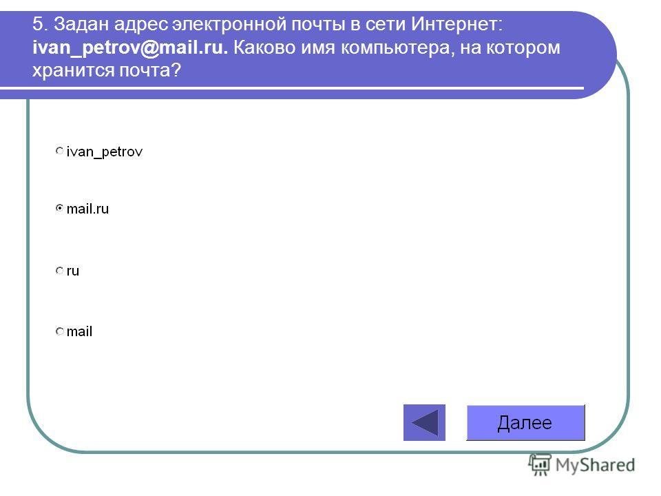 5. Задан адрес электронной почты в сети Интернет: ivan_petrov@mail.ru. Каково имя компьютера, на котором хранится почта?