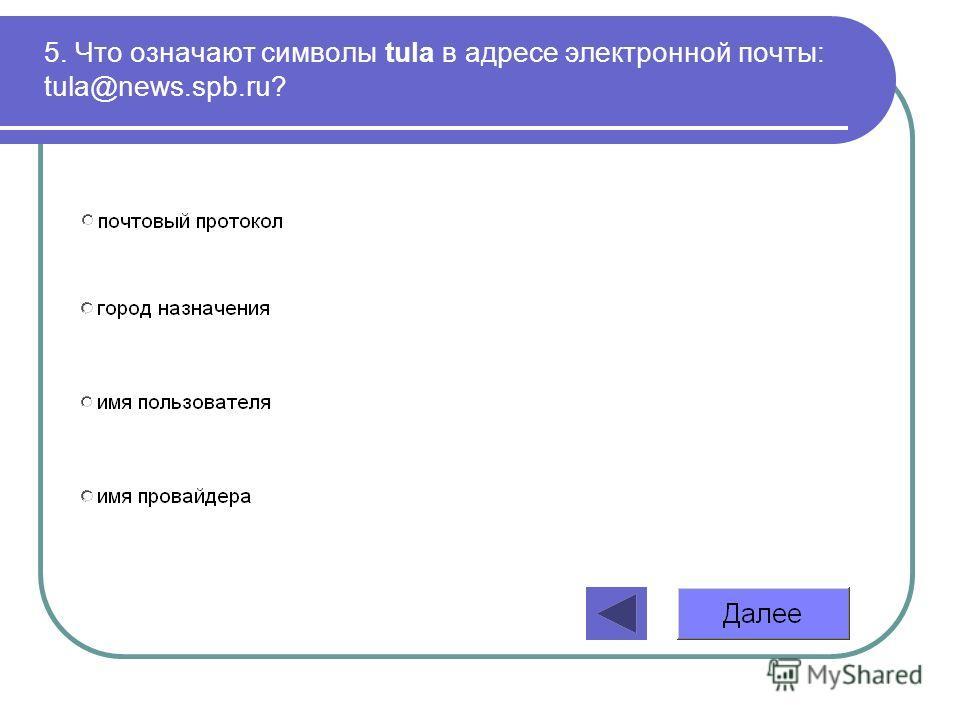 5. Что означают символы tula в адресе электронной почты: tula@news.spb.ru?
