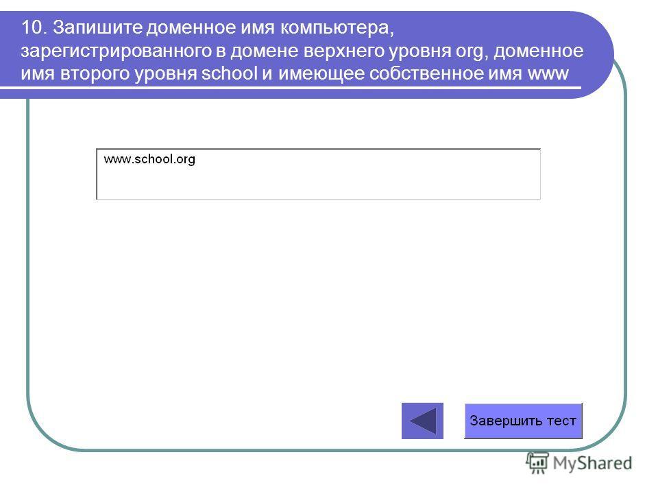 10. Запишите доменное имя компьютера, зарегистрированного в домене верхнего уровня org, доменное имя второго уровня school и имеющее собственное имя www