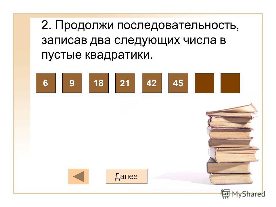 2. Продолжи последовательность, записав два следующих числа в пустые квадратики. 6918214245