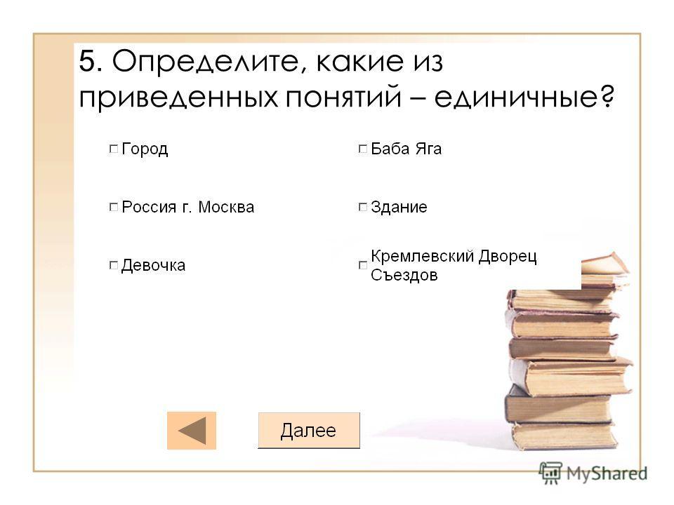5. Определите, какие из приведенных понятий – единичные?